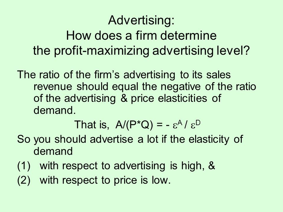 The ratio of the firms advertising to its sales revenue should equal the negative of the ratio of the advertising & price elasticities of demand. That