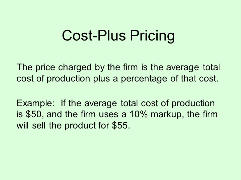 Cost-Plus Pricing The price charged by the firm is the average total cost of production plus a percentage of that cost. Example: If the average total