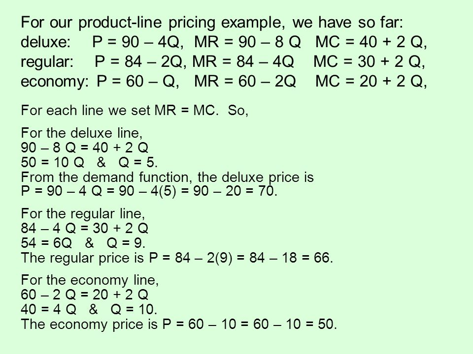 For our product-line pricing example, we have so far: deluxe: P = 90 – 4Q, MR = 90 – 8 Q MC = 40 + 2 Q, regular: P = 84 – 2Q, MR = 84 – 4Q MC = 30 + 2