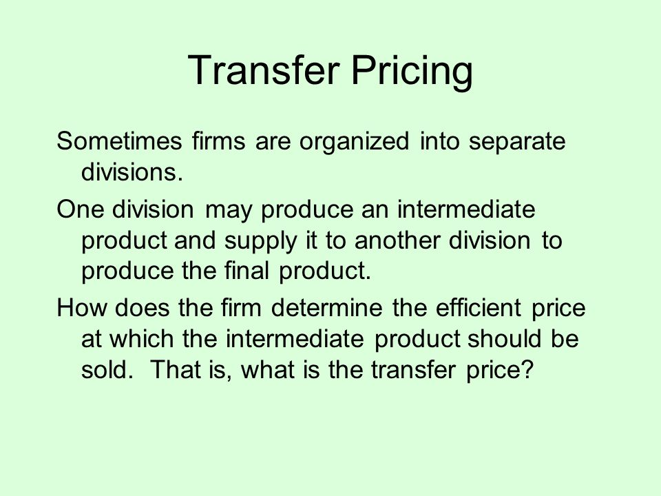 Transfer Pricing Sometimes firms are organized into separate divisions. One division may produce an intermediate product and supply it to another divi