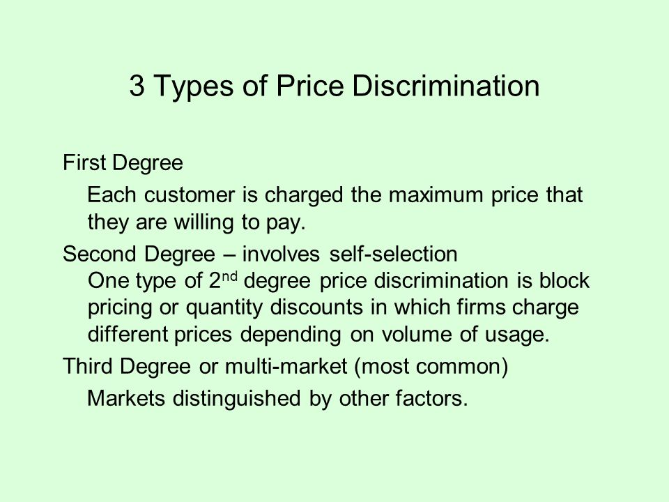 3 Types of Price Discrimination First Degree Each customer is charged the maximum price that they are willing to pay. Second Degree – involves self-se