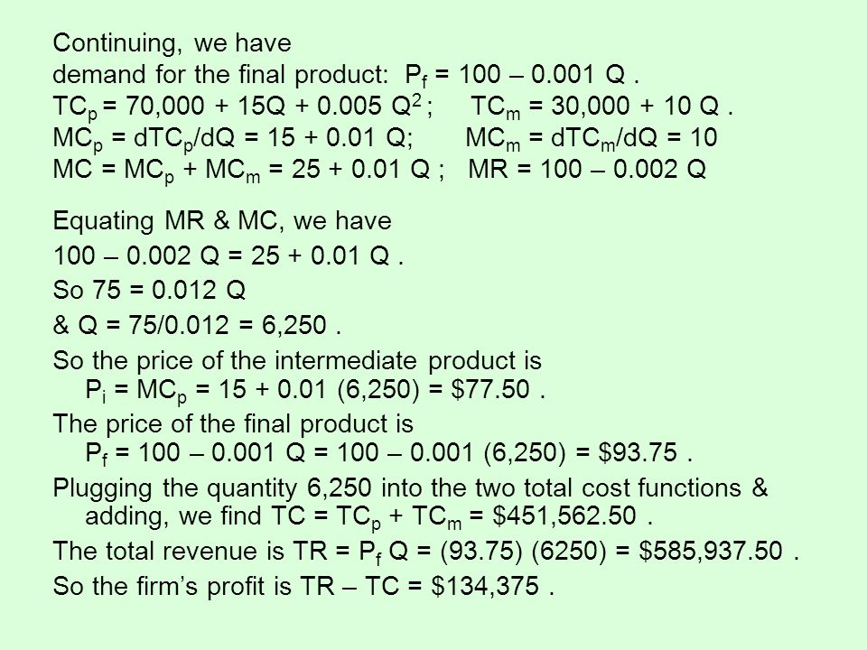 Continuing, we have demand for the final product: P f = 100 – 0.001 Q. TC p = 70,000 + 15Q + 0.005 Q 2 ; TC m = 30,000 + 10 Q. MC p = dTC p /dQ = 15 +