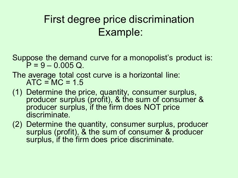 First degree price discrimination Example: Suppose the demand curve for a monopolists product is: P = 9 – 0.005 Q. The average total cost curve is a h