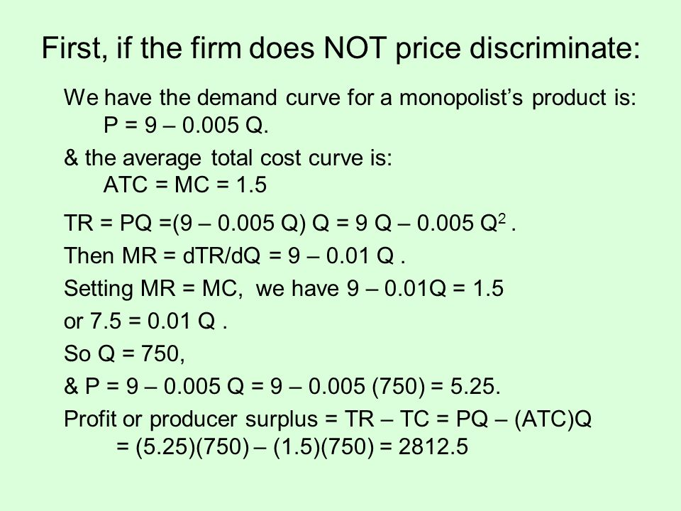 First, if the firm does NOT price discriminate: We have the demand curve for a monopolists product is: P = 9 – 0.005 Q. & the average total cost curve