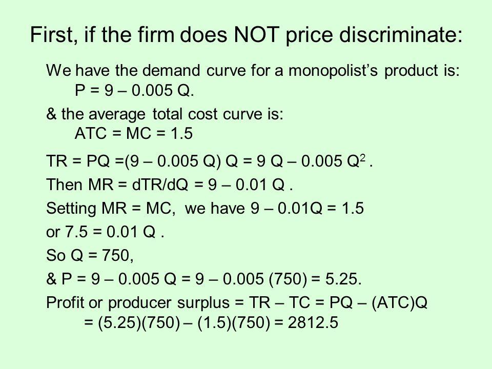 Without Price Discrimination $ Q D P*= 5.25 Q*= 750 ATC =MC =1.5 Consumer Surplus = (1/2)(750)(3.75) = 1406.25 MR profit 9 Combined consumer & producer surplus is CS + PS = 1406.25 + 2812.5 = 4218.75