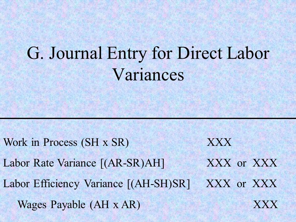 G. Journal Entry for Direct Labor Variances Work in Process (SH x SR) XXX Labor Rate Variance [(AR-SR)AH] XXX or XXX Labor Efficiency Variance [(AH-SH