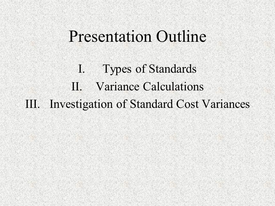 Presentation Outline I.Types of Standards II.Variance Calculations III.Investigation of Standard Cost Variances