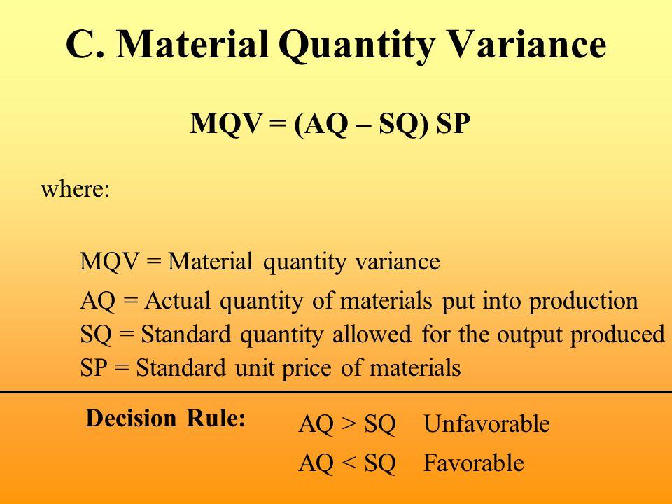 C. Material Quantity Variance MQV = (AQ – SQ) SP where: MQV = Material quantity variance SP = Standard unit price of materials AQ = Actual quantity of
