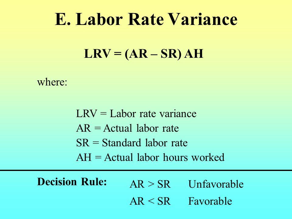 E. Labor Rate Variance LRV = (AR – SR) AH where: LRV = Labor rate variance AH = Actual labor hours worked AR = Actual labor rate SR = Standard labor r