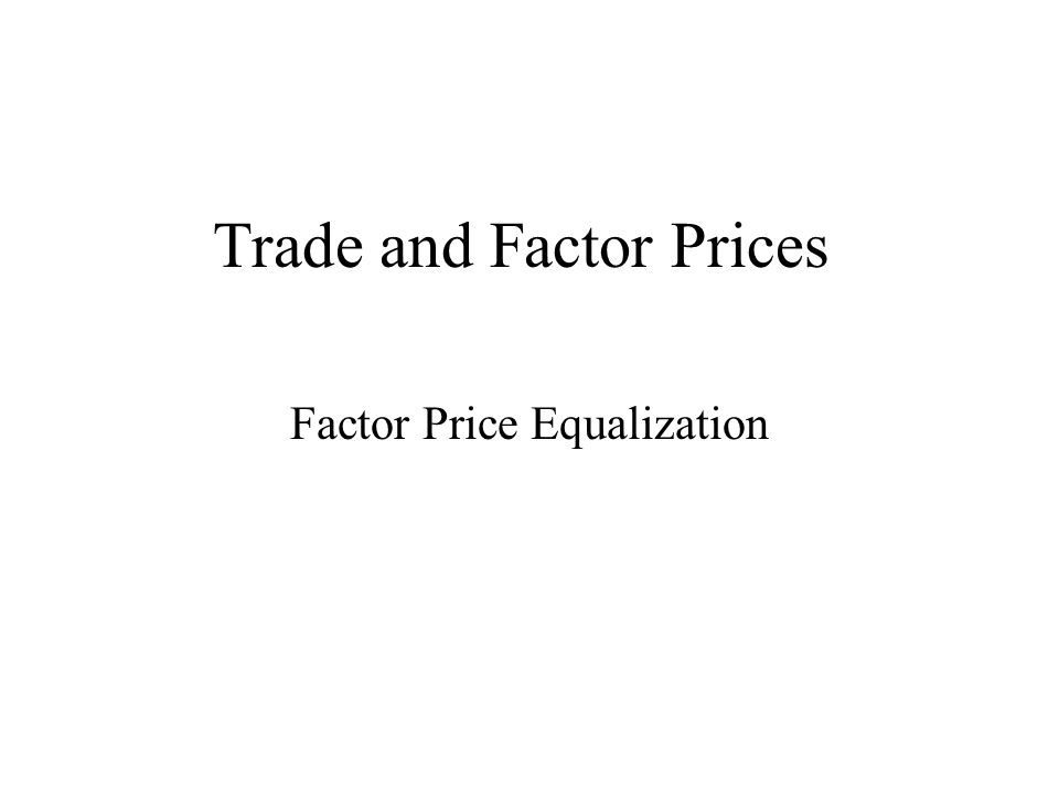 Trade and Factor Prices Factor Price Equalization