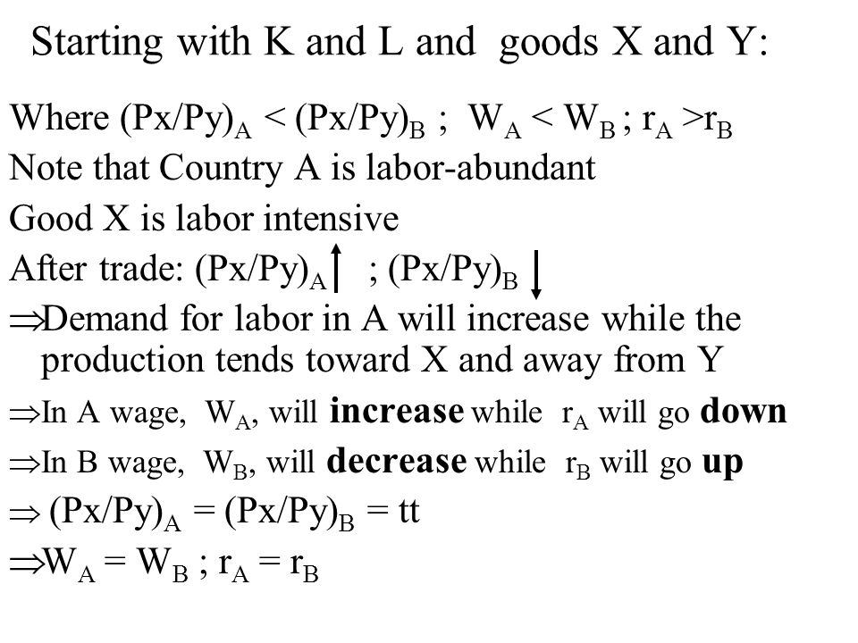 Starting with K and L and goods X and Y: Where (Px/Py) A r B Note that Country A is labor-abundant Good X is labor intensive After trade: (Px/Py) A ; (Px/Py) B Demand for labor in A will increase while the production tends toward X and away from Y In A wage, W A, will increase while r A will go down In B wage, W B, will decrease while r B will go up (Px/Py) A = (Px/Py) B = tt W A = W B ; r A = r B