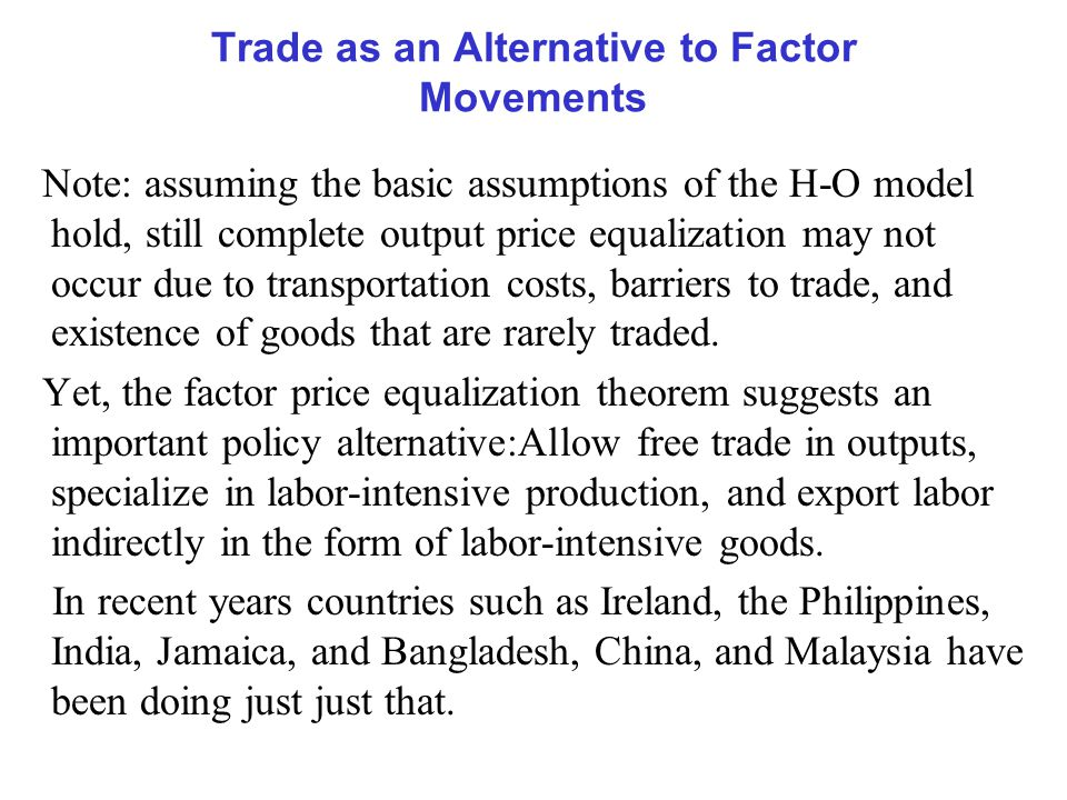 Trade as an Alternative to Factor Movements Note: assuming the basic assumptions of the H-O model hold, still complete output price equalization may not occur due to transportation costs, barriers to trade, and existence of goods that are rarely traded.