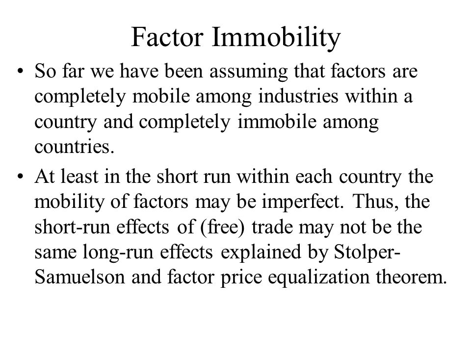 Factor Immobility So far we have been assuming that factors are completely mobile among industries within a country and completely immobile among countries.