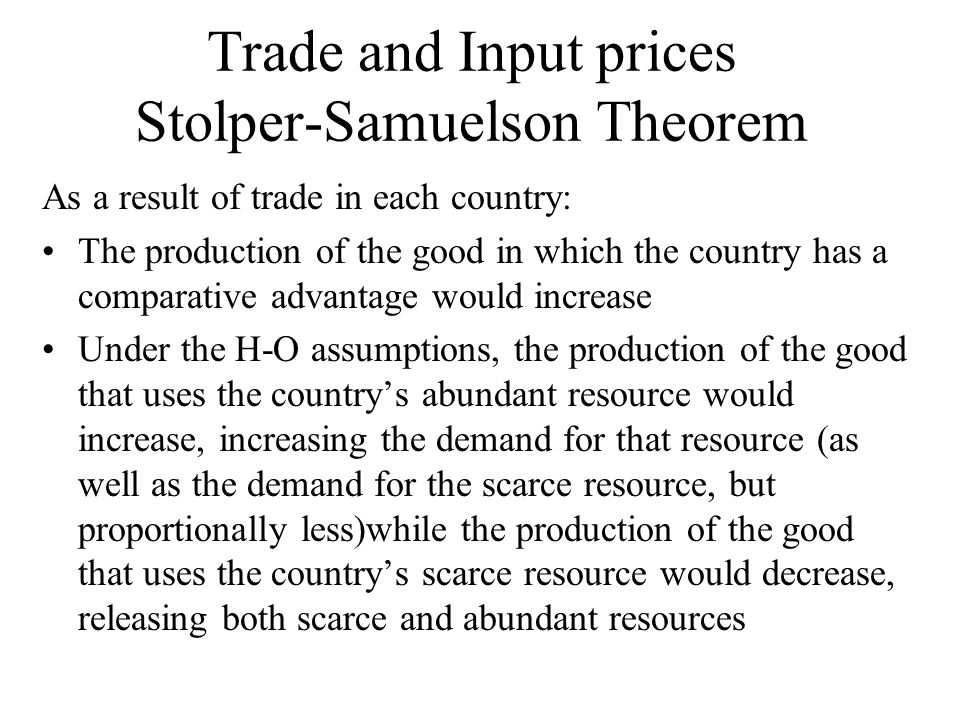 Trade and Input prices Stolper-Samuelson Theorem As a result of trade in each country: The production of the good in which the country has a comparative advantage would increase Under the H-O assumptions, the production of the good that uses the countrys abundant resource would increase, increasing the demand for that resource (as well as the demand for the scarce resource, but proportionally less)while the production of the good that uses the countrys scarce resource would decrease, releasing both scarce and abundant resources