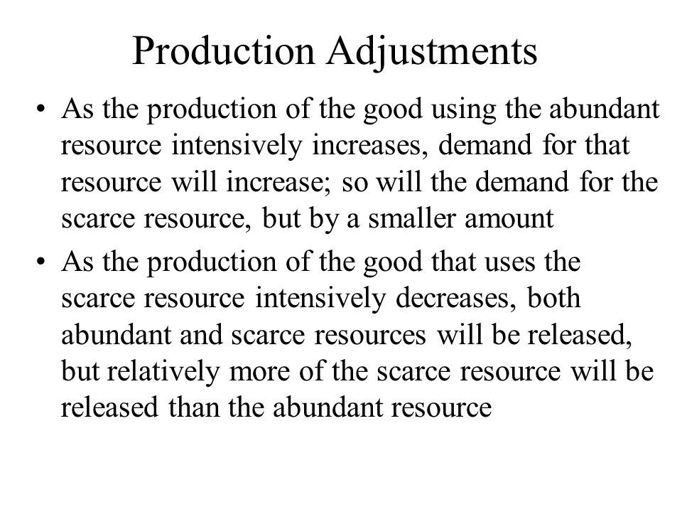 Production Adjustments As the production of the good using the abundant resource intensively increases, demand for that resource will increase; so will the demand for the scarce resource, but by a smaller amount As the production of the good that uses the scarce resource intensively decreases, both abundant and scarce resources will be released, but relatively more of the scarce resource will be released than the abundant resource