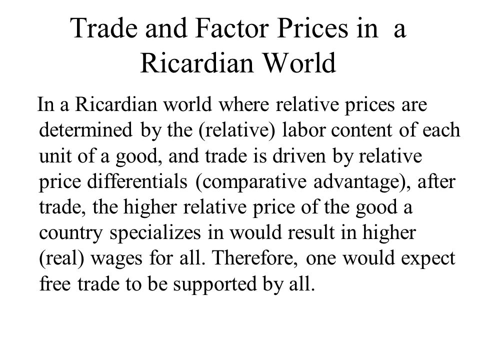 Trade and Factor Prices in a Ricardian World In a Ricardian world where relative prices are determined by the (relative) labor content of each unit of a good, and trade is driven by relative price differentials (comparative advantage), after trade, the higher relative price of the good a country specializes in would result in higher (real) wages for all.