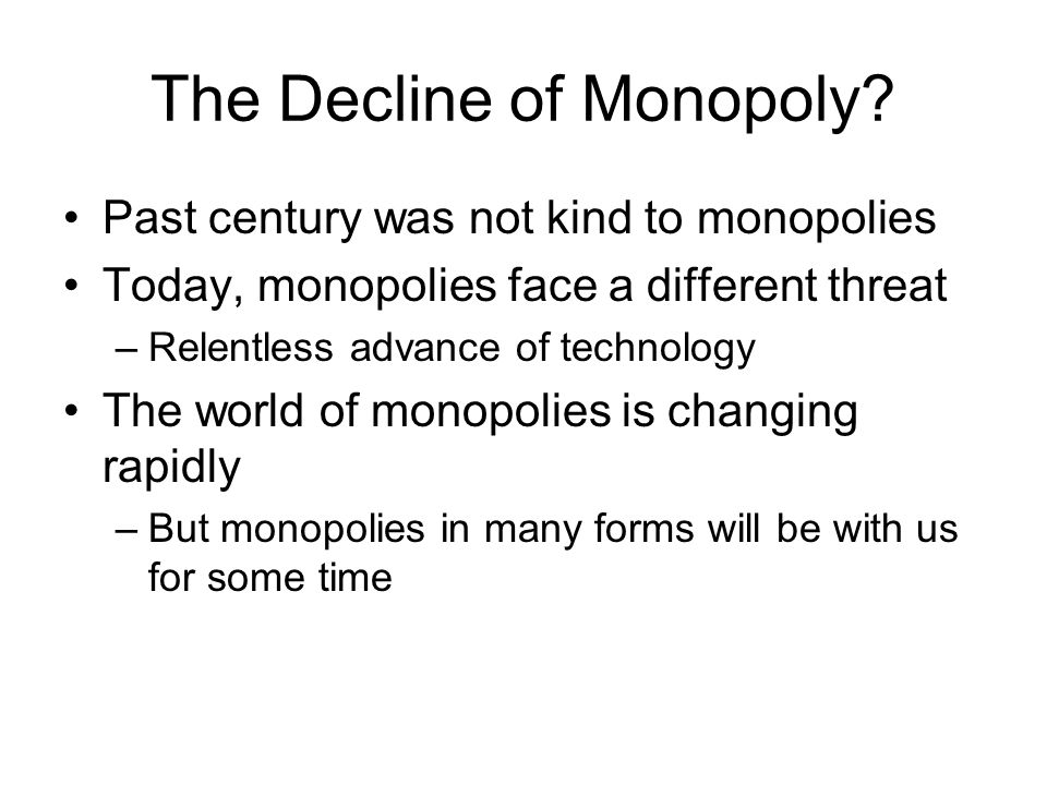 The Decline of Monopoly? Past century was not kind to monopolies Today, monopolies face a different threat –Relentless advance of technology The world