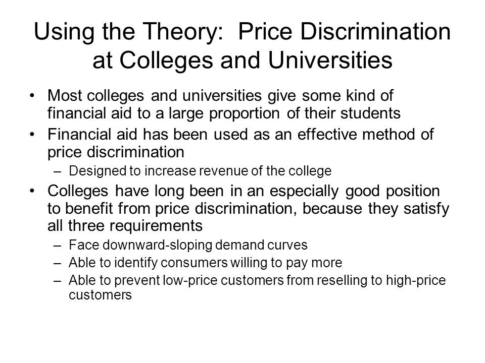 Using the Theory: Price Discrimination at Colleges and Universities Most colleges and universities give some kind of financial aid to a large proportion of their students Financial aid has been used as an effective method of price discrimination –Designed to increase revenue of the college Colleges have long been in an especially good position to benefit from price discrimination, because they satisfy all three requirements –Face downward-sloping demand curves –Able to identify consumers willing to pay more –Able to prevent low-price customers from reselling to high-price customers