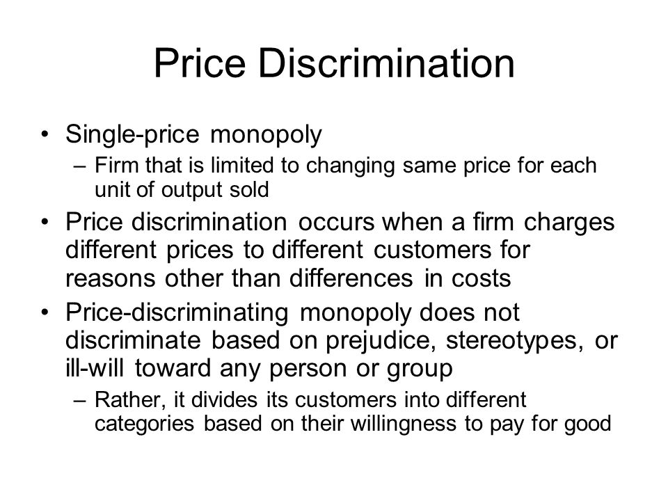 Price Discrimination Single-price monopoly –Firm that is limited to changing same price for each unit of output sold Price discrimination occurs when