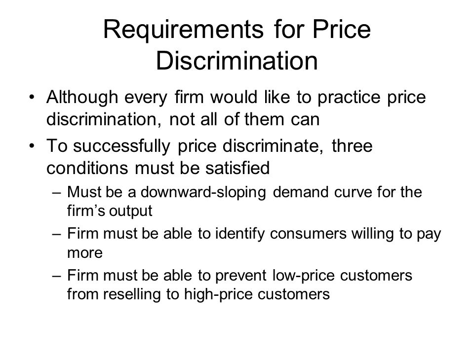 Requirements for Price Discrimination Although every firm would like to practice price discrimination, not all of them can To successfully price discr