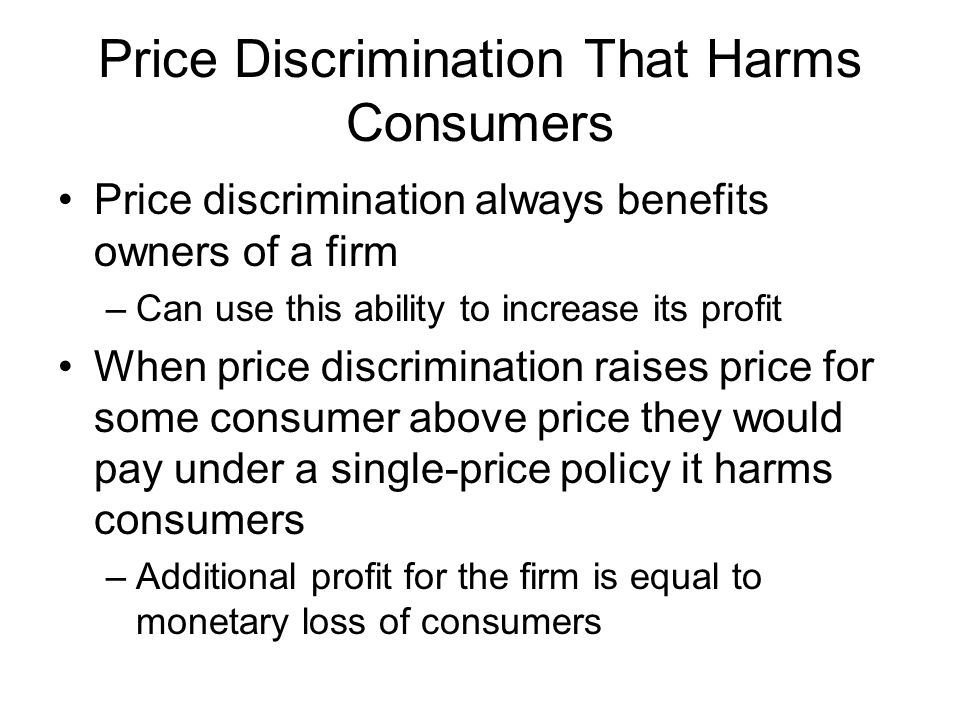 Price Discrimination That Harms Consumers Price discrimination always benefits owners of a firm –Can use this ability to increase its profit When pric