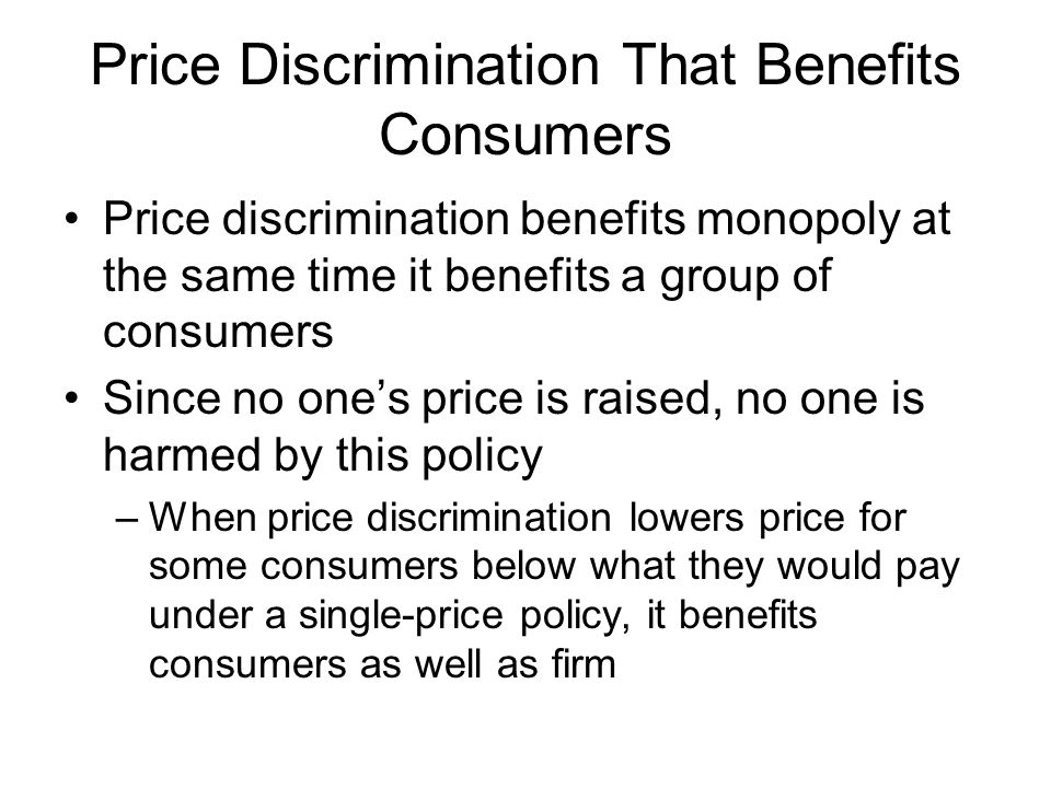 Price Discrimination That Benefits Consumers Price discrimination benefits monopoly at the same time it benefits a group of consumers Since no ones price is raised, no one is harmed by this policy –When price discrimination lowers price for some consumers below what they would pay under a single-price policy, it benefits consumers as well as firm