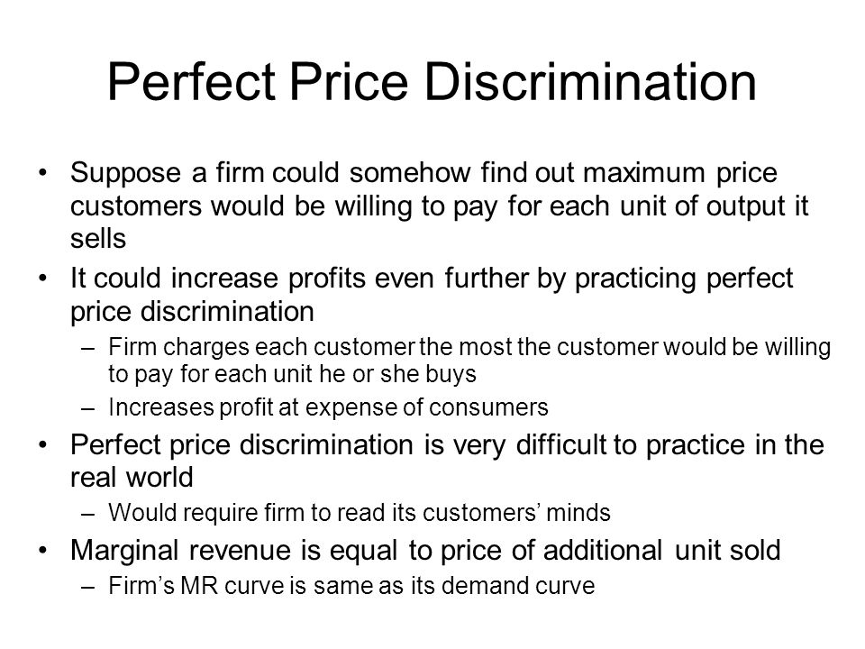 Perfect Price Discrimination Suppose a firm could somehow find out maximum price customers would be willing to pay for each unit of output it sells It could increase profits even further by practicing perfect price discrimination –Firm charges each customer the most the customer would be willing to pay for each unit he or she buys –Increases profit at expense of consumers Perfect price discrimination is very difficult to practice in the real world –Would require firm to read its customers minds Marginal revenue is equal to price of additional unit sold –Firms MR curve is same as its demand curve