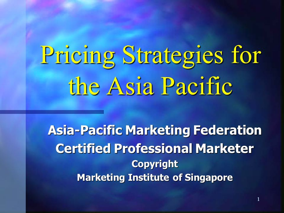 1 Pricing Strategies for the Asia Pacific Asia-Pacific Marketing Federation Certified Professional Marketer Copyright Marketing Institute of Singapore