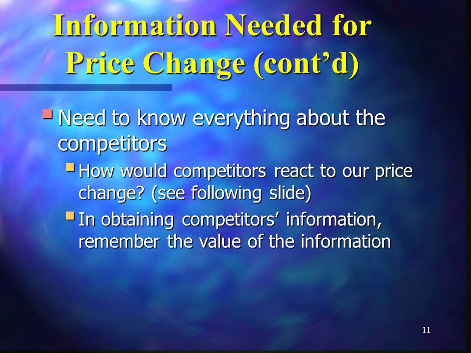 11 Information Needed for Price Change (contd) Need to know everything about the competitors Need to know everything about the competitors How would competitors react to our price change.