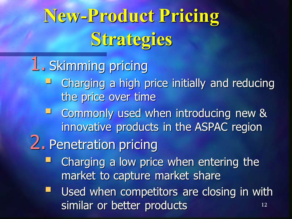 12 New-Product Pricing Strategies 1. Skimming pricing Charging a high price initially and reducing the price over time Charging a high price initially