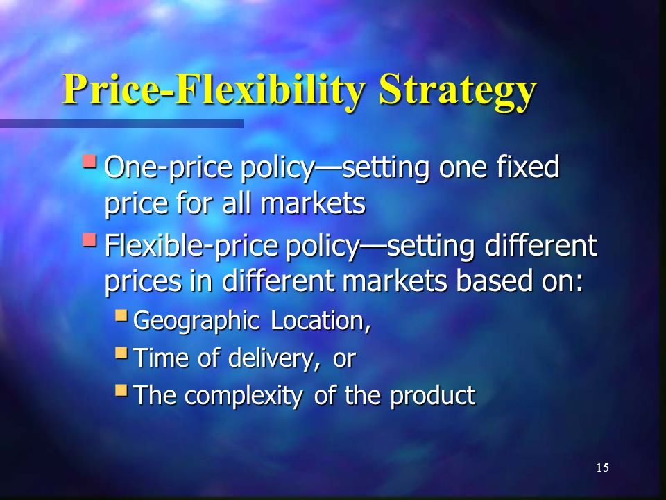 15 Price-Flexibility Strategy One-price policysetting one fixed price for all markets One-price policysetting one fixed price for all markets Flexible