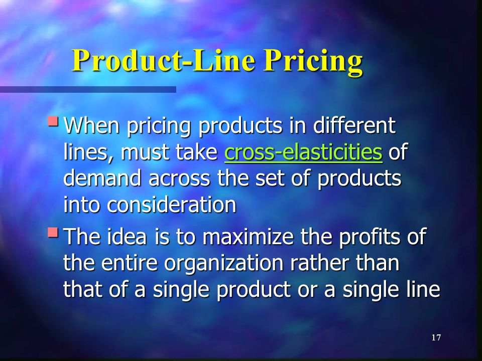 17 Product-Line Pricing When pricing products in different lines, must take cross-elasticities of demand across the set of products into consideration