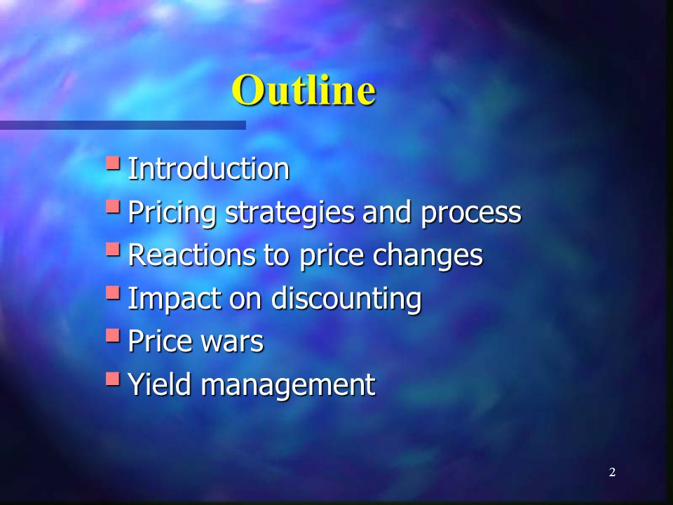 2 Outline Introduction Introduction Pricing strategies and process Pricing strategies and process Reactions to price changes Reactions to price changes Impact on discounting Impact on discounting Price wars Price wars Yield management Yield management