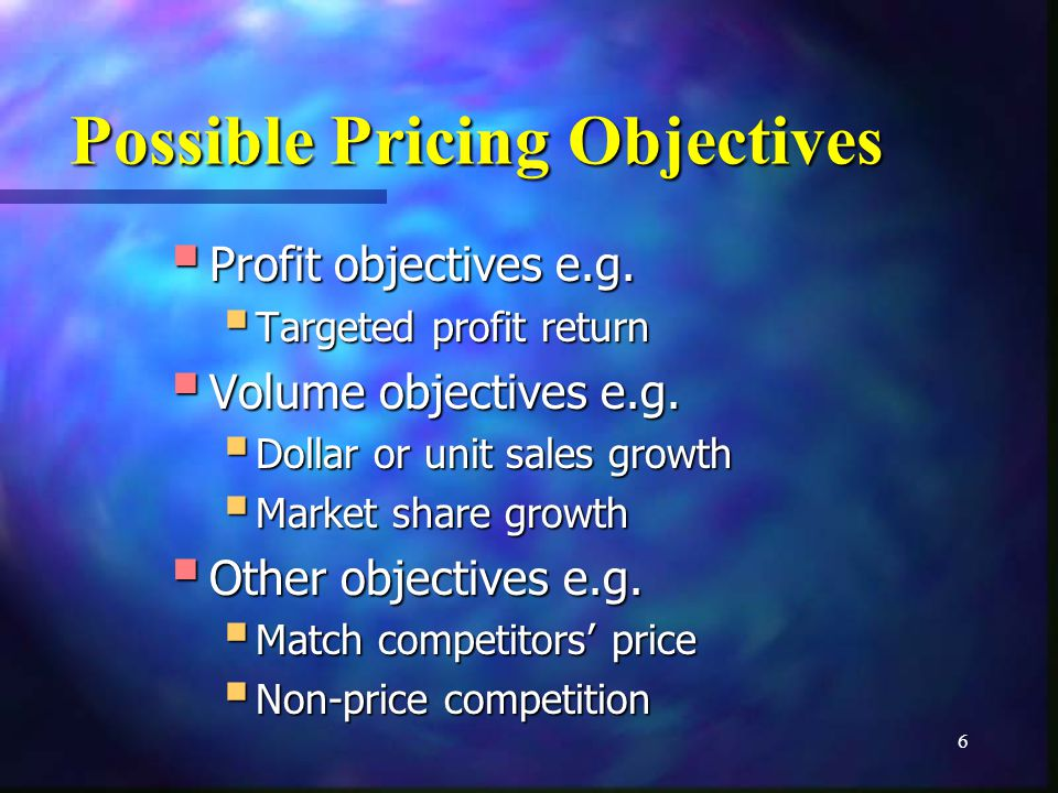 6 Possible Pricing Objectives Profit objectives e.g. Profit objectives e.g. Targeted profit return Targeted profit return Volume objectives e.g. Volum