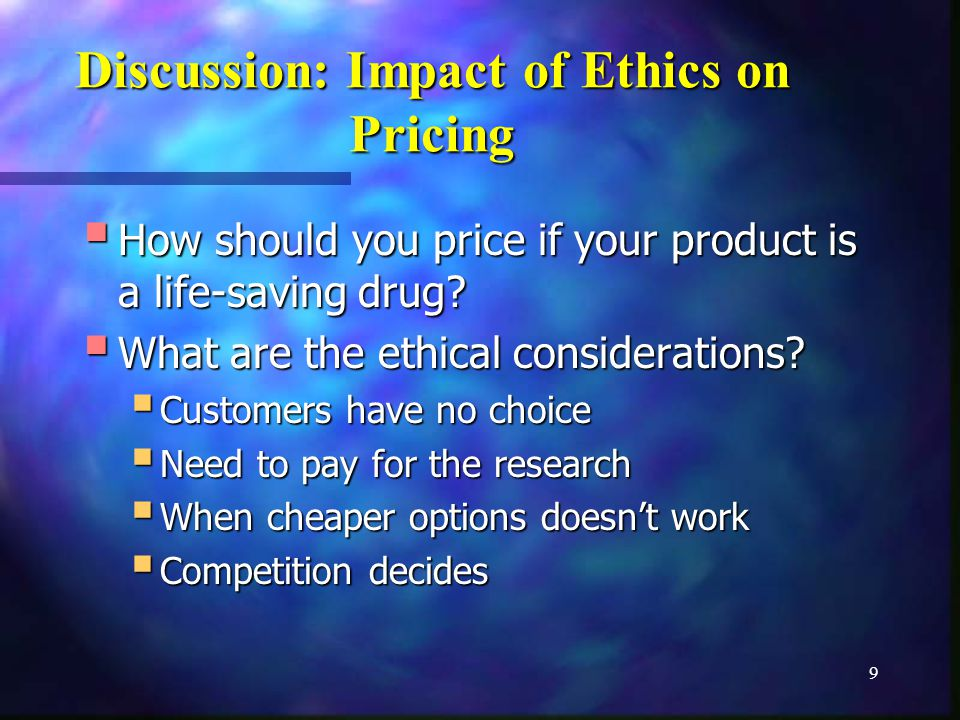9 Discussion: Impact of Ethics on Pricing How should you price if your product is a life-saving drug.