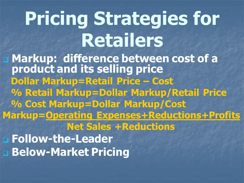 Pricing Strategies for Retailers Markup: difference between cost of a product and its selling price Dollar Markup=Retail Price – Cost % Retail Markup=Dollar Markup/Retail Price % Cost Markup=Dollar Markup/Cost Markup=Operating Expenses+Reductions+Profits Net Sales +Reductions Follow-the-Leader Below-Market Pricing