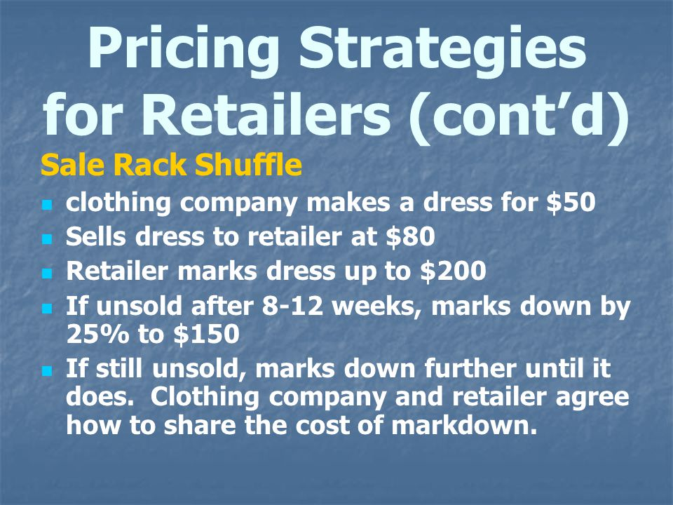 Pricing Strategies for Retailers (contd) Sale Rack Shuffle clothing company makes a dress for $50 Sells dress to retailer at $80 Retailer marks dress
