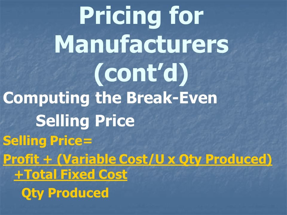 Pricing for Manufacturers (contd) Computing the Break-Even Selling Price Selling Price= Profit + (Variable Cost/U x Qty Produced) +Total Fixed Cost Qt