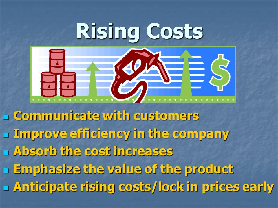 Rising Costs Communicate with customers Communicate with customers Improve efficiency in the company Improve efficiency in the company Absorb the cost