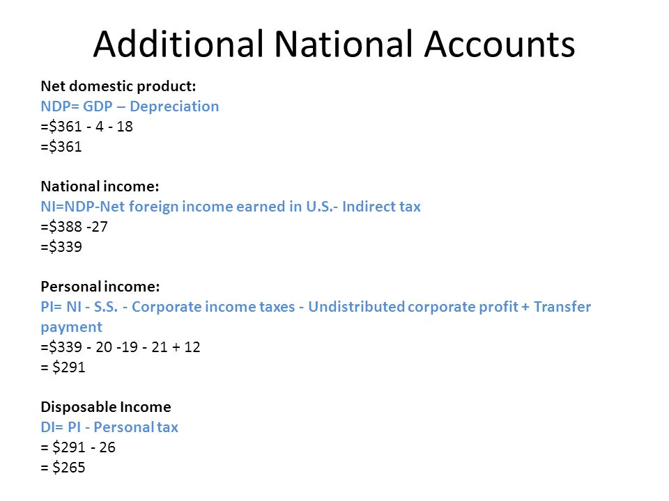 Additional National Accounts Net domestic product: NDP= GDP – Depreciation =$361 - 4 - 18 =$361 National income: NI=NDP-Net foreign income earned in U