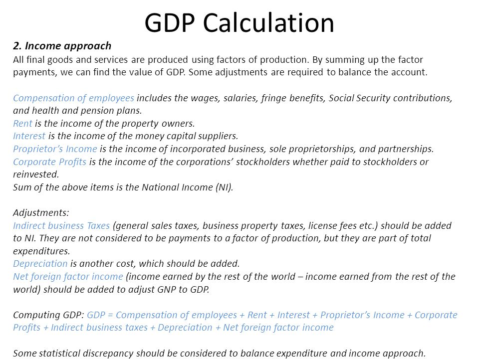 GDP Calculation 2. Income approach All final goods and services are produced using factors of production. By summing up the factor payments, we can fi