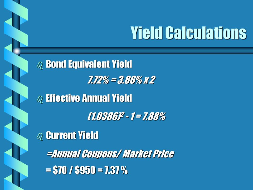 Yield Calculations b Bond Equivalent Yield 7.72% = 3.86% x 2 b Effective Annual Yield (1.0386) 2 - 1 = 7.88% b Current Yield =Annual Coupons/ Market Price = $70 / $950 = 7.37 %