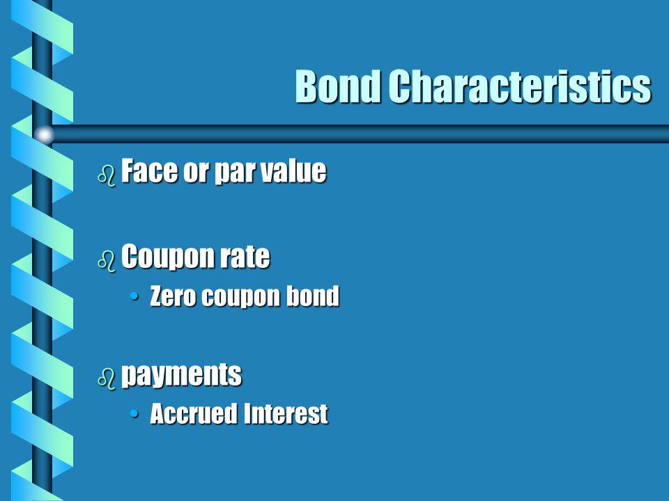 Bond Characteristics b Face or par value b Coupon rate Zero coupon bondZero coupon bond b payments Accrued InterestAccrued Interest
