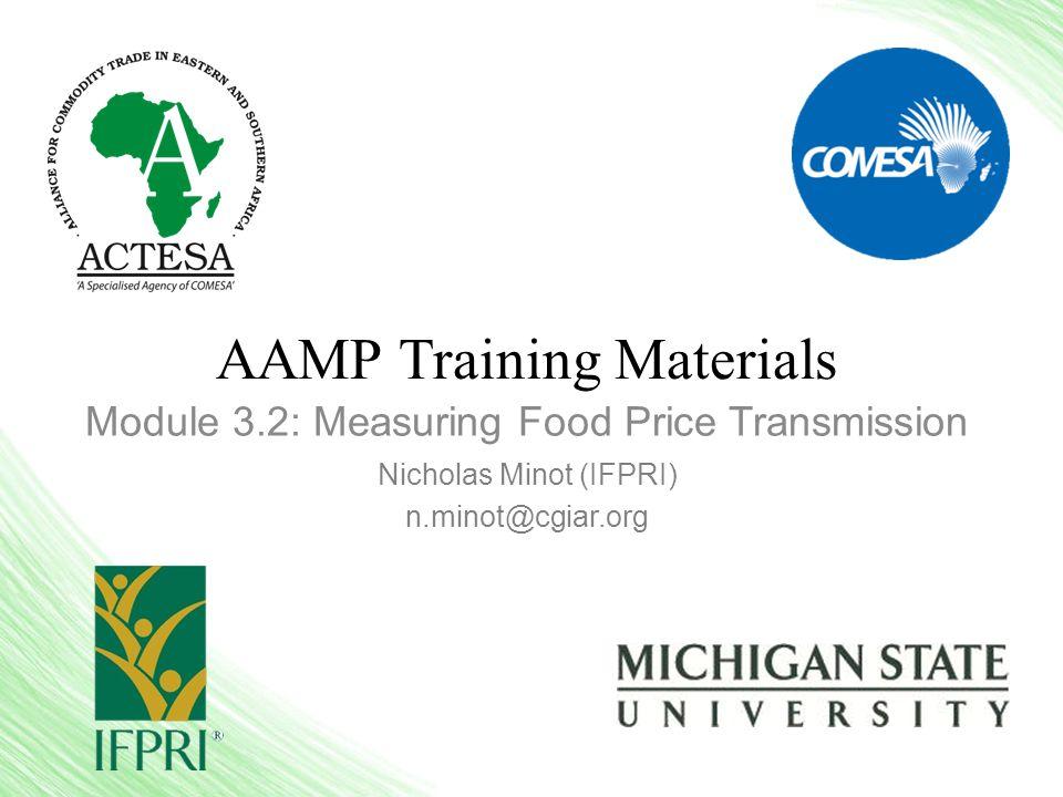 AAMP Training Materials Module 3.2: Measuring Food Price Transmission Nicholas Minot (IFPRI) n.minot@cgiar.org
