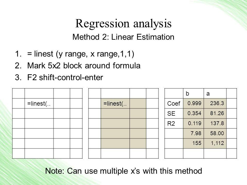 Regression analysis 1.= linest (y range, x range,1,1) 2.Mark 5x2 block around formula 3.F2 shift-control-enter =linest(..
