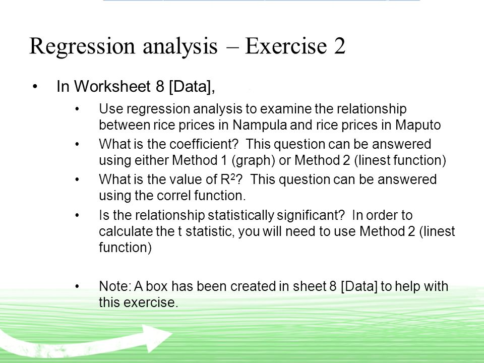 Regression analysis – Exercise 2 In Worksheet 8 [Data], Use regression analysis to examine the relationship between rice prices in Nampula and rice prices in Maputo What is the coefficient.
