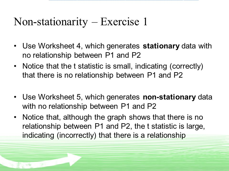 Non-stationarity – Exercise 1 Use Worksheet 4, which generates stationary data with no relationship between P1 and P2 Notice that the t statistic is small, indicating (correctly) that there is no relationship between P1 and P2 Use Worksheet 5, which generates non-stationary data with no relationship between P1 and P2 Notice that, although the graph shows that there is no relationship between P1 and P2, the t statistic is large, indicating (incorrectly) that there is a relationship