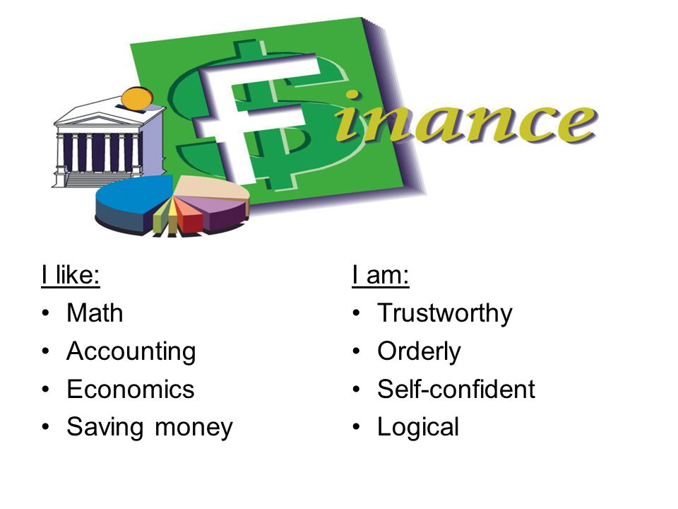 I like: Math Accounting Economics Saving money I am: Trustworthy Orderly Self-confident Logical
