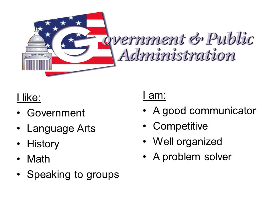 I like: Government Language Arts History Math Speaking to groups I am: A good communicator Competitive Well organized A problem solver