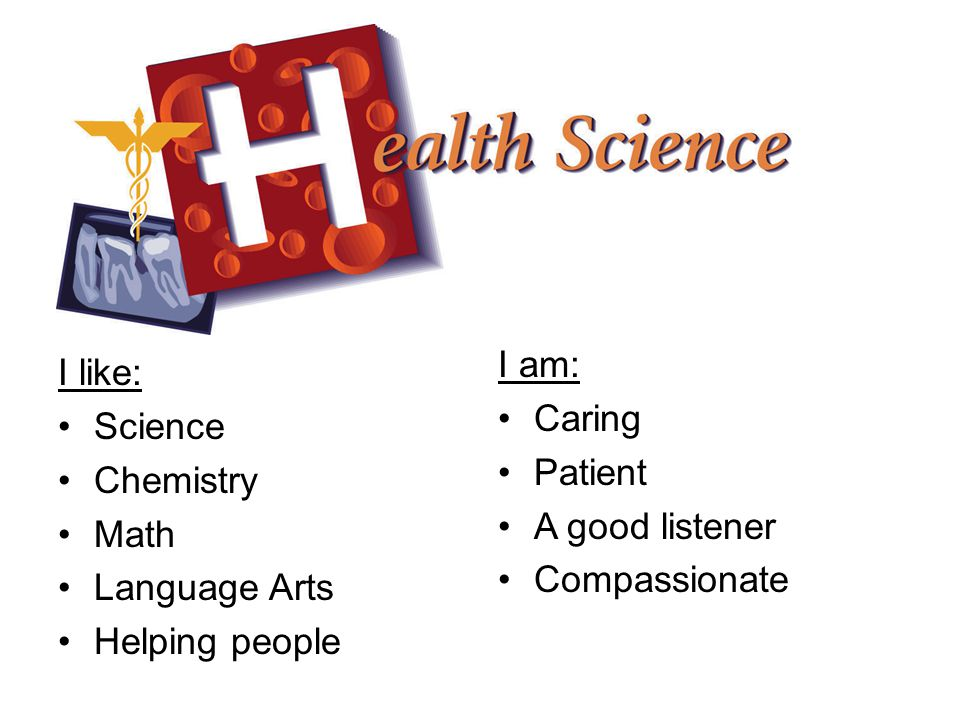 I like: Science Chemistry Math Language Arts Helping people I am: Caring Patient A good listener Compassionate